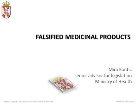 Serbia Chapter 28 – Consumer and Health Protection Medicinal Products FALSIFIED MEDICINAL PRODUCTS Mira Kontic senior advisor for legislation Ministry.