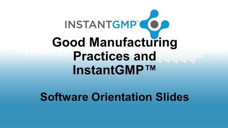 Good Manufacturing Practices and InstantGMP™ Software Orientation Slides.