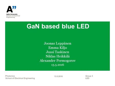 GaN based blue LED Joonas Leppänen Emma Kiljo Jussi Taskinen Niklas Heikkilä Alexander Permogorov 13.5.2016 Group 3 LED 13.5.2016 Photonics School of Electrical.