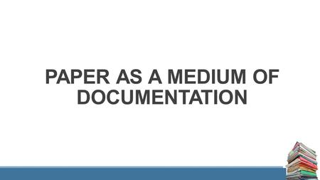 PAPER AS A MEDIUM OF DOCUMENTATION. WHAT IS PAPER ? Fibre that has been reduced to pulp, suspended in water, and then matted into sheets convenient enough.