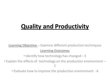 Quality and Productivity Learning Objective – Examine different production techniques Learning Outcomes Identify how technology has changed – E Explain.