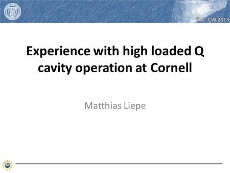 Matthias Liepe. Matthias Liepe – High loaded Q cavity operation at CU – TTC Topical Meeting on CW-SRF 2013 2.