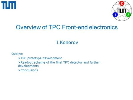 Overview of TPC Front-end electronics I.Konorov Outline:  TPC prototype development  Readout scheme of the final TPC detector and further developments.