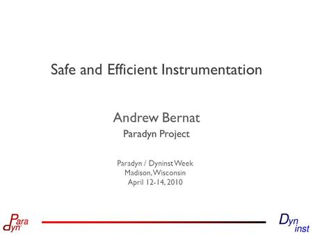 Paradyn Project Paradyn / Dyninst Week Madison, Wisconsin April 12-14, 2010 Paradyn Project Safe and Efficient Instrumentation Andrew Bernat.