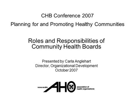 CHB Conference 2007 Planning for and Promoting Healthy Communities Roles and Responsibilities of Community Health Boards Presented by Carla Anglehart Director,