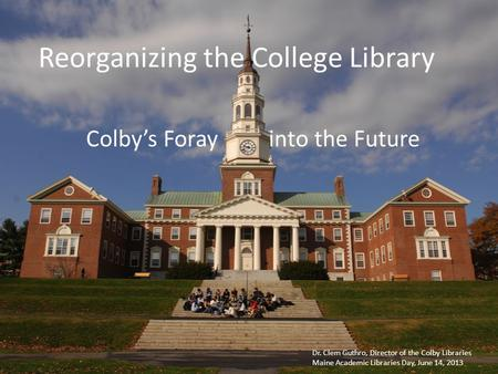 Reorganizing the College Library Colby's Foray into the Future Dr. Clem Guthro, Director of the Colby Libraries Maine Academic Libraries Day, June 14,