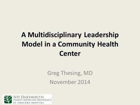 A Multidisciplinary Leadership Model in a Community Health Center Greg Thesing, MD November 2014.