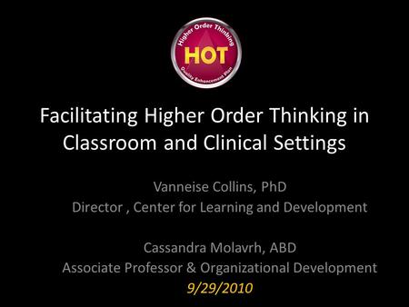 Facilitating Higher Order Thinking in Classroom and Clinical Settings Vanneise Collins, PhD Director, Center for Learning and Development Cassandra Molavrh,