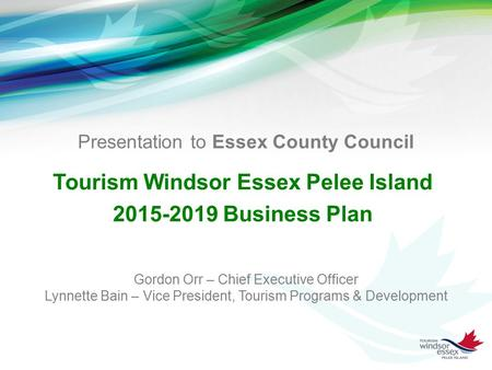 Presentation to Essex County Council Tourism Windsor Essex Pelee Island 2015-2019 Business Plan Gordon Orr – Chief Executive Officer Lynnette Bain – Vice.
