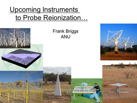 Upcoming Instruments to Probe Reionization… Frank Briggs ANU.