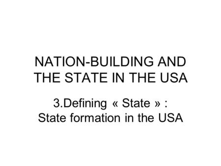 NATION-BUILDING AND THE STATE IN THE USA 3.Defining « State » : State formation in the USA.