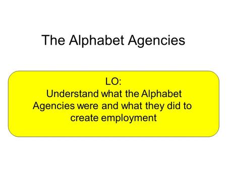 The Alphabet Agencies LO: Understand what the Alphabet Agencies were and what they did to create employment.