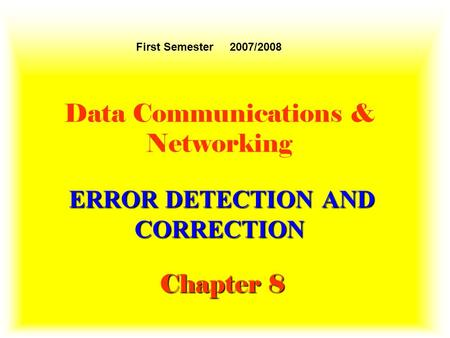 ERROR DETECTION AND CORRECTION Chapter 8 Data Communications & Networking ERROR DETECTION AND CORRECTION Chapter 8 First Semester 2007/2008.