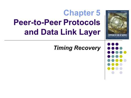 Chapter 5 Peer-to-Peer Protocols and Data Link Layer Timing Recovery.