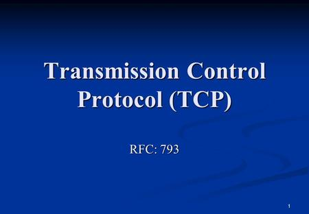 1 Transmission Control Protocol (TCP) RFC: 793. 2 Introduction The TCP is intended to provide a reliable process-to-process communication service in a.