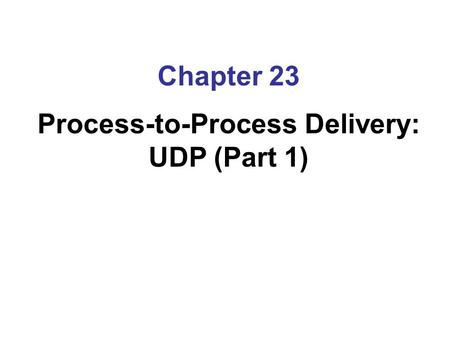 Chapter 23 Process-to-Process Delivery: UDP (Part 1)