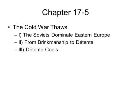 Chapter 17-5 The Cold War Thaws –I) The Soviets Dominate Eastern Europe –II) From Brinkmanship to Détente –III) Détente Cools.