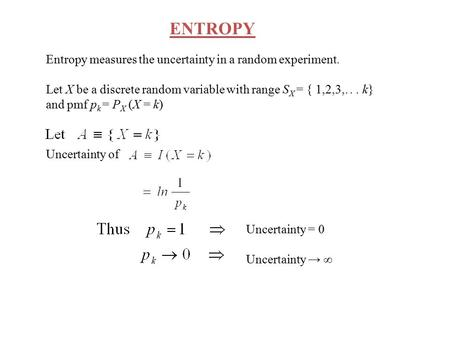 ENTROPY Entropy measures the uncertainty in a random experiment. Let X be a discrete random variable with range S X = { 1,2,3,... k} and pmf p k = P X.