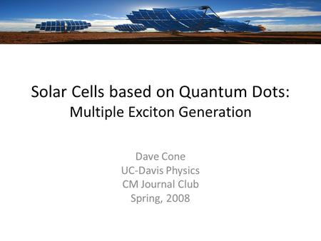 Solar Cells based on Quantum Dots: Multiple Exciton Generation Dave Cone UC-Davis Physics CM Journal Club Spring, 2008.