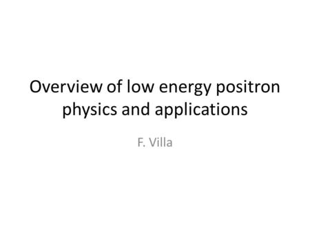 Overview of low energy positron physics and applications F. Villa.