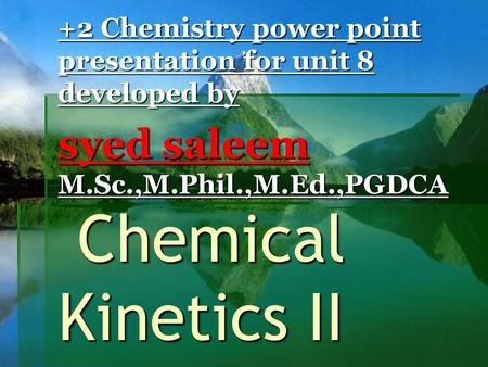 Chemical Kinetics II Chemical Kinetics II +2 Chemistry power point presentation for unit 8 developed by syed saleem M.Sc.,M.Phil.,M.Ed.,PGDCA.