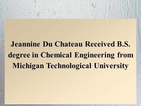 Jeannine Du Chateau Received B.S. degree in Chemical Engineering from Michigan Technological University.