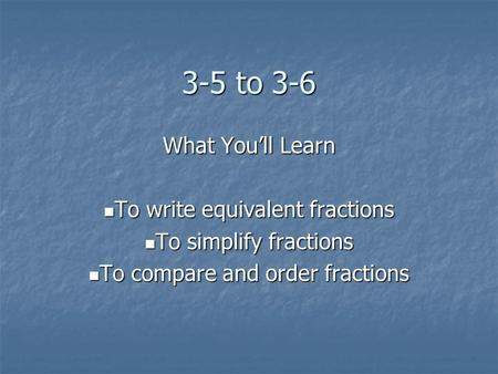 3-5 to 3-6 What You'll Learn To write equivalent fractions To write equivalent fractions To simplify fractions To simplify fractions To compare and order.
