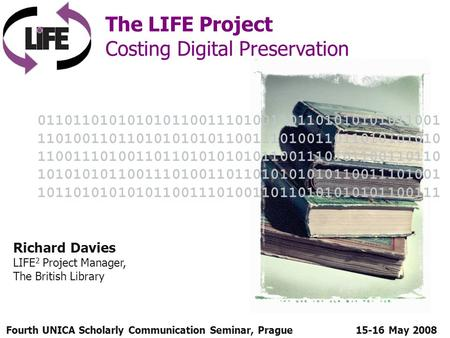 Fourth UNICA Scholarly Communication Seminar, Prague The LIFE Project Costing Digital Preservation 15-16 May 2008 Richard Davies LIFE 2 Project Manager,