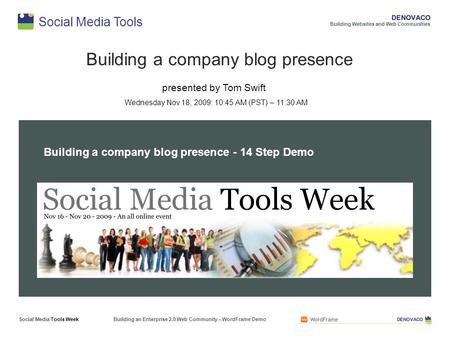 Social Media Tools Building a company blog presence presented by Tom Swift Wednesday Nov 18, 2009: 10:45 AM (PST) – 11:30 AM Building Websites and Web.