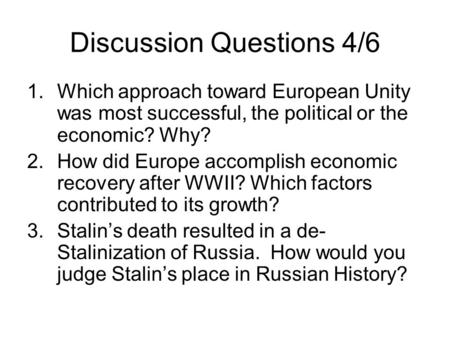 Discussion Questions 4/6 1.Which approach toward European Unity was most successful, the political or the economic? Why? 2.How did Europe accomplish economic.