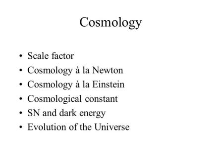 Cosmology Scale factor Cosmology à la Newton Cosmology à la Einstein Cosmological constant SN and dark energy Evolution of the Universe.