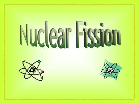 Who Discovered Fission? What is Fission? The Process of Fission Energy Release Types of Fission Uncontrolled Controlled Summary.