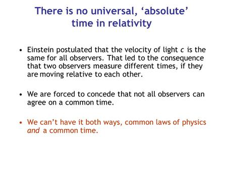 There is no universal, 'absolute' time in relativity Einstein postulated that the velocity of light c is the same for all observers. That led to the consequence.
