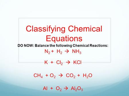 Classifying Chemical Equations DO NOW: Balance the following Chemical Reactions: N 2 + H 2  NH 3 K + Cl 2  KCl CH 4 + O 2  CO 2 + H 2 O Al + O 2  Al.