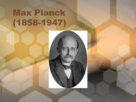 Max Planck (1858-1947). German physicist Founder of the quantum mechanics theory Nobel Prize in 1918 for physics Assumed energy can be released or absorbed.