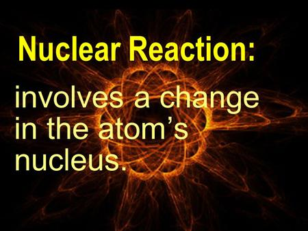 Nuclear Reaction: involves a change in the atom's nucleus.