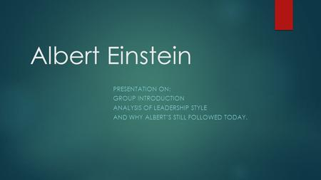 Albert Einstein PRESENTATION ON: GROUP INTRODUCTION ANALYSIS OF LEADERSHIP STYLE AND WHY ALBERT'S STILL FOLLOWED TODAY.