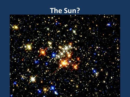 The Sun?. The Sun is a star! There are an incredible amount of stars in the universe. Yay! What is a star…?