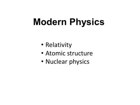 Modern Physics Relativity Atomic structure Nuclear physics.