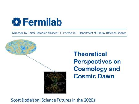 Theoretical Perspectives on Cosmology and Cosmic Dawn Scott Dodelson: Science Futures in the 2020s.