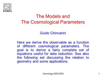 Cosmology 2002 20031 The Models and The Cosmological Parameters Guido Chincarini Here we derive the observable as a function of different cosmological.