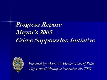 Progress Report: Mayor's 2005 Crime Suppression Initiative Presented by: Mark W. Herder, Chief of Police City Council Meeting of November 29, 2005.