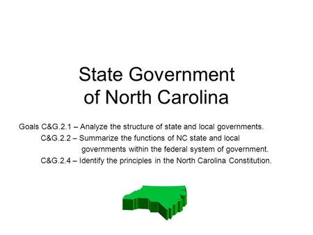 State Government of North Carolina Goals C&G.2.1 – Analyze the structure of state and local governments. C&G.2.2 – Summarize the functions of NC state.