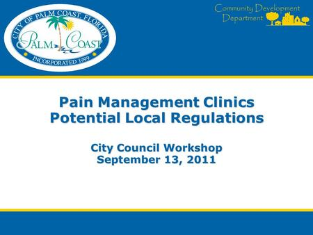 Community Development Department Pain Management Clinics Potential Local Regulations City Council Workshop September 13, 2011.