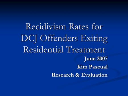 Recidivism Rates for DCJ Offenders Exiting Residential Treatment June 2007 Kim Pascual Research & Evaluation.