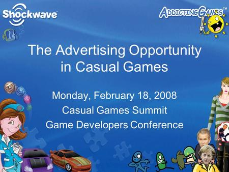 The Advertising Opportunity in Casual Games Monday, February 18, 2008 Casual Games Summit Game Developers Conference.