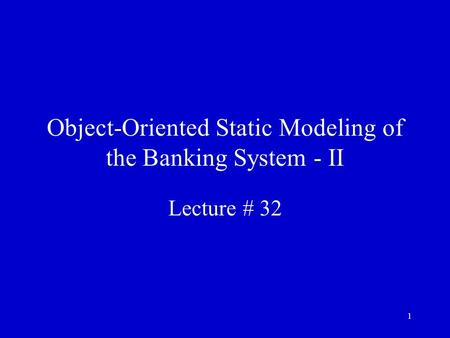 1 Object-Oriented Static Modeling of the Banking System - II Lecture # 32.