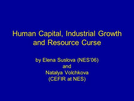 Human Capital, Industrial Growth and Resource Curse by Elena Suslova (NES'06) and Natalya Volchkova (CEFIR at NES)