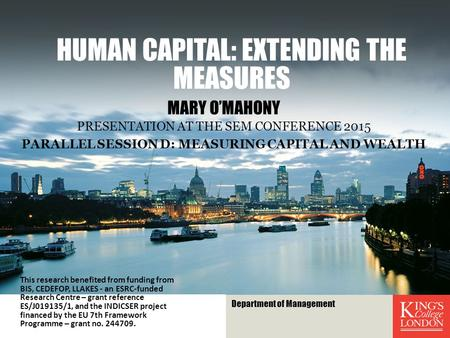 HUMAN CAPITAL: EXTENDING THE MEASURES MARY O'MAHONY PRESENTATION AT THE SEM CONFERENCE 2015 PARALLEL SESSION D: MEASURING CAPITAL AND WEALTH This research.
