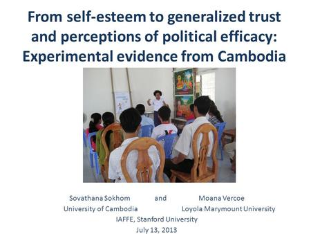 From self-esteem to generalized trust and perceptions of political efficacy: Experimental evidence from Cambodia Sovathana Sokhom and Moana Vercoe University.